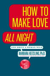 How to Make Love All Night (and Drive Your Woman Wild) by Barbara Keesling