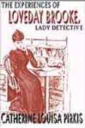 THE EXPERIENCES OF LOVEDAY BROOKE, LADY DETECTIVE by Cathetrine Louisa Pirkis