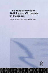 The Politics of Nation Building and Citizenship in Singapore by Michael Hill