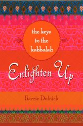 Enlighten Up: The Keys to Kabbalah by Barrie Dolnick