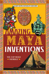 Amazing Maya Inventions You Can Build Yourself by Sheri Bell-Rehwoldt