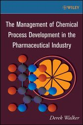 The Management of Chemical Process Development in the Pharmaceutical Industry by Derek Walker