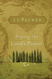 Praying the Lord's Prayer by J. I. Packer