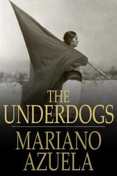 the underdogs mariano azuela Mariano azuela, the first of the novelists of the revolution, was born in lagos de moreno, jalisco, mexico, in 1873 he studied medicine in guadalajara and returned.