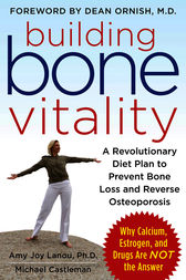 Building Bone Vitality: A Revolutionary Diet Plan to Prevent Bone Loss and Reverse Osteoporosis--Without Dairy Foods, Calcium, Estrogen, or Drugs by Amy Lanou