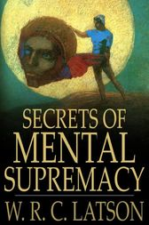 Secrets of Mental Supremacy by W. R. C. Latson