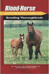 The Blood-Horse Authoritative Guide to Breeding Thoroughbreds by Staff and Correspondents of Blood-Horse Publications