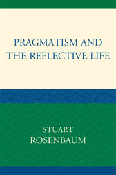 Pragmatism and the Reflective Life by Stuart Rosenbaum