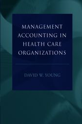 Management Accounting in Health Care Organizations by David W. Young