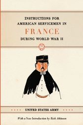 Instructions for American Servicemen in France during World War II by United States Army;  Rick Atkinson