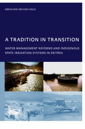 A Tradition in Transition, Water Management Reforms and Indigenous Spate Irrigation Systems in Eritrea by Abraham Mehari Haile