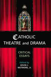 Catholic Theatre and Drama by Kevin J. Wetmore