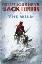The Secret Journeys of Jack London, Book One: The Wild by Christopher Golden