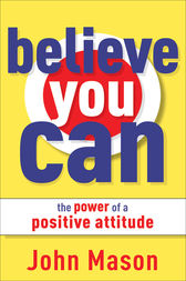 Believe You Can--The Power of a Positive Attitude by John Mason