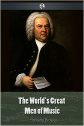 The World's Great Men Of Music by Harriette Brower