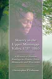 Slavery in the Upper Mississippi Valley, 1787-1865 by Christopher P. Lehman