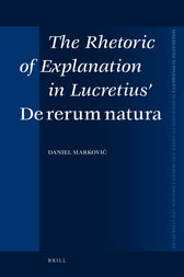 The Rhetoric of Explanation in Lucretius' De rerum natura by Daniel Markovic
