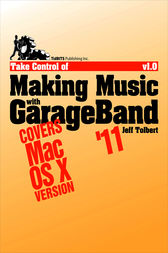 Take Control of Making Music with GarageBand '11 by Jeff Tolbert