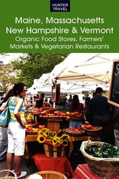 Maine, Massachusetts, New Hampshire & Vermont: The Best Organic Food Stores, Farmers' Markets & Vegetarian Restaurants by James Bernard Frost