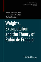 Weights, Extrapolation and the Theory of Rubio de Francia by David Cruz-Uribe