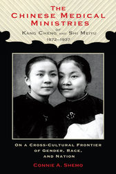 The Chinese Medical Ministries of Kang Cheng and Shi Meiyu, 1872–1937 by Connie A. Shemo