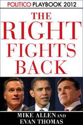 The Right Fights Back: Playbook 2012 (POLITICO Inside Election 2012) by Mike Allen