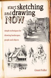 Start Sketching & Drawing Now by Grant Fuller