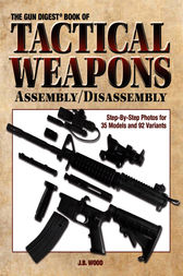 The Gun Digest Book of Tactical Weapons Assembly/Disassembly by J B Wood