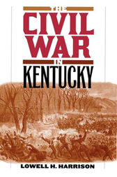 The Civil War in Kentucky by Lowell H. Harrison