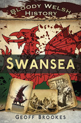 Bloody Welsh History: Swansea by Geoff Brookes