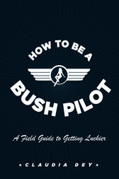 How To Be A Bush Pilot by Claudia Dey