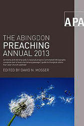 The Abingdon Preaching Annual 2013 by David N. Mosser