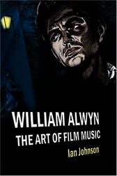 William Alwyn: The Art of Film Music by Ian Johnson