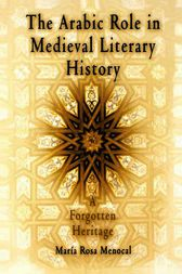 The Arabic Role in Medieval Literary History by Maria Rosa Menocal