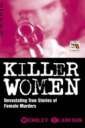 Killer Women - Devasting True Stories of Female Murderers by Wensley Clarkson
