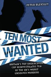Ten Most Wanted - Britain's top undercover cop reinvestigates ten of the UK's worst unsolved murders by Peter Bleksley