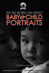 Top Ten Secrets for Perfect Baby & Child Portraits by Clay Blackmore