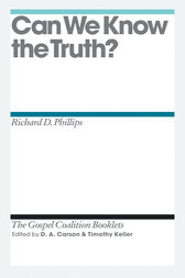 Can We Know the Truth? by Richard D. Phillips