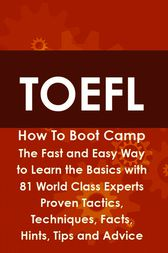 TOEFL How To Boot Camp: The Fast and Easy Way to Learn the Basics with 81 World Class Experts Proven Tactics, Techniques, Facts, Hints, Tips and Advice by Helen Culver