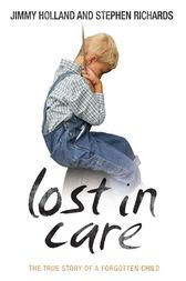 Lost in Care - The True Story of a Forgotten Child by Jimmy Holland
