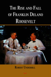 The Rise and Fall of Franklin Delano Roosevelt by Robert Underhill