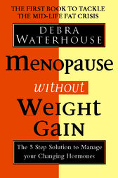 Menopause Without Weight Gain: The 5 Step Solution to Challenge Your Changing Hormones by Debra Waterhouse