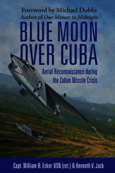 Blue Moon over Cuba: Aerial Reconnaissance during the Cuban Missile Crisis by William B. Usn (Ret) Ecker