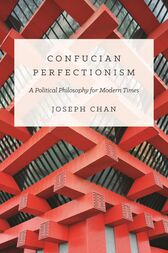 Confucian Perfectionism: A Political Philosophy for Modern Times by Joseph Chan