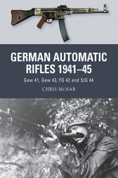 German Automatic Rifles 1941-45: Gew 41, Gew 43, FG 42 and StG 44 by Chris McNab