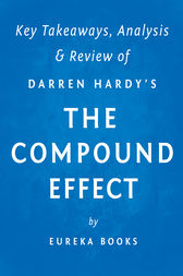 The Compound Effect: by Darren Hardy | Key Takeaways, Analysis & Review by Eureka Books