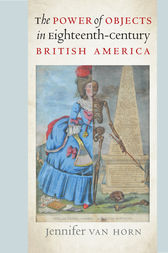 The Power of Objects in Eighteenth-Century British America by Jennifer Van Horn