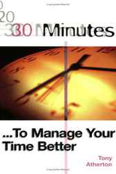 30 Minutes ... To Manage Your Time Better by Tony Atherton