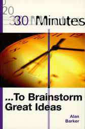 30 Minutes ... To Brainstorm Great Ideas by Alan Barker