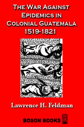 The War Against Epidemics in Colonial Guatemala 1519-1821 by Lawrence H. Feldman